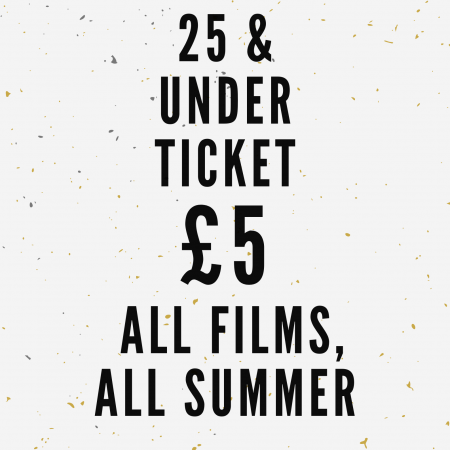 25 & Under Ticket - £5, ALL FILMS, ALL SUMMER